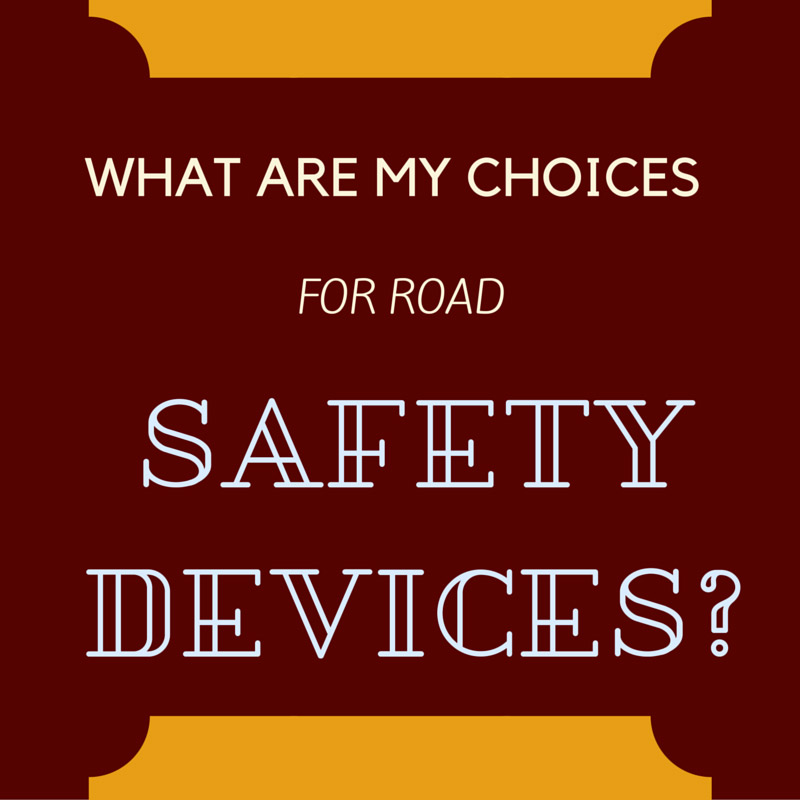 WHAT ARE MY CHOICES FOR ROAD SAFETY DEVICES